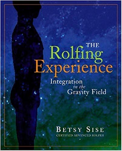 The Rolfing Experience - Integration in the Gravity Field by Betsy Sise